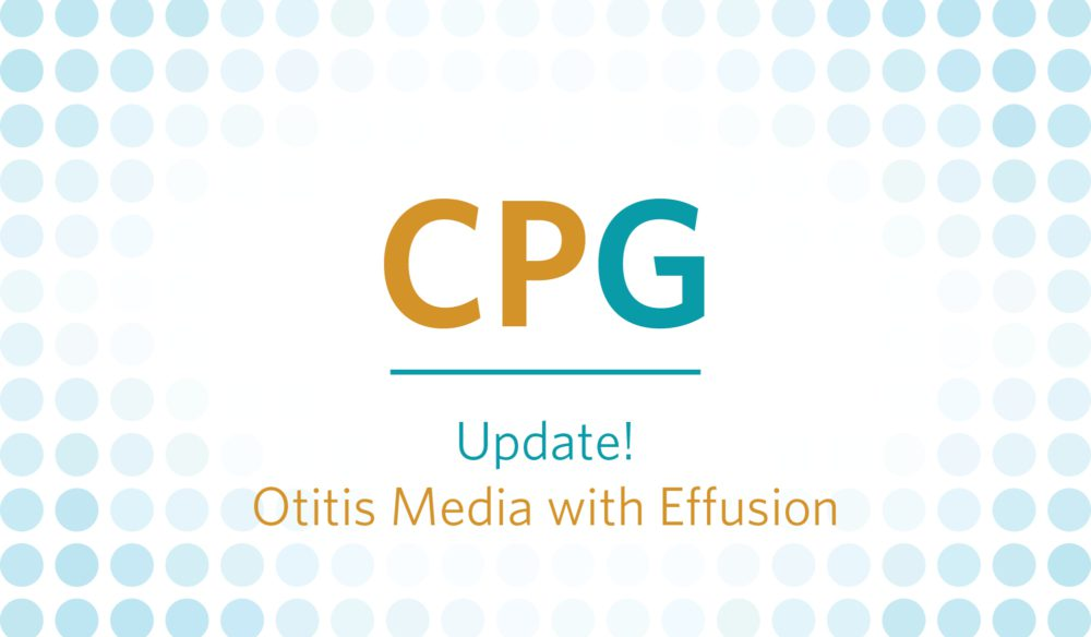 CPG: Update! Otitis Media with Effusion